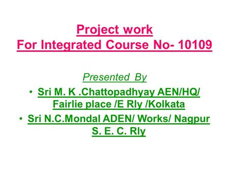 Project work For Integrated Course No- 10109 Presented By Sri M. K.Chattopadhyay AEN/HQ/ Fairlie place /E Rly /Kolkata Sri N.C.Mondal ADEN/ Works/ Nagpur.