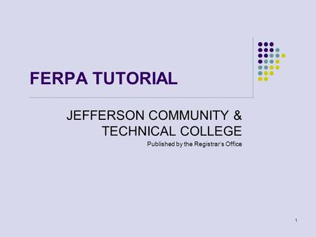 1 FERPA TUTORIAL JEFFERSON COMMUNITY & TECHNICAL COLLEGE Published by the Registrar's Office.