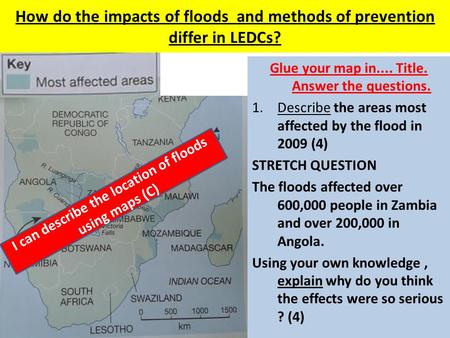 How do the impacts of floods and methods of prevention differ in LEDCs? Glue your map in.... Title. Answer the questions. 1.Describe the areas most affected.