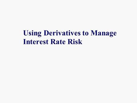 Using Derivatives to Manage Interest Rate Risk. Derivatives A derivative is any instrument or contract that derives its value from another underlying.