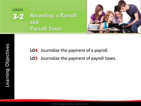 Learning Objectives © 2015 Cengage Learning. All Rights Reserved. LO4Journalize the payment of a payroll. LO5Journalize the payment of payroll taxes. LESSON3-2.
