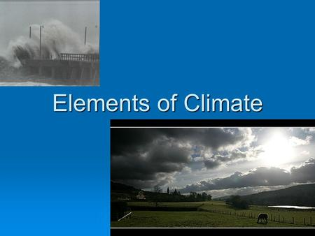 Elements of Climate. Weather  How would you describe the weather today?  How would you describe the climate?  Are they the same?  Are they always?