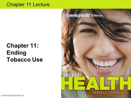 Chapter 11 Lecture Chapter 11: Ending Tobacco Use © 2016 Pearson Education, Inc.