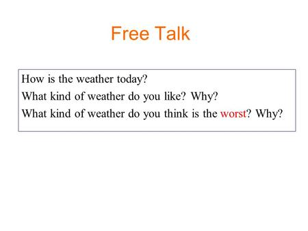 Free Talk How is the weather today? What kind of weather do you like? Why? What kind of weather do you think is the worst? Why?