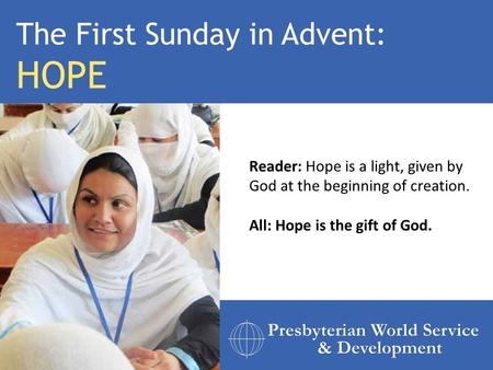 Reader: Hope is a light, given by God at the beginning of creation. All: Hope is the gift of God. The First Sunday in Advent: HOPE.