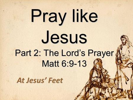 Pray like Jesus Part 2: The Lord's Prayer Matt 6:9-13 At Jesus' Feet.