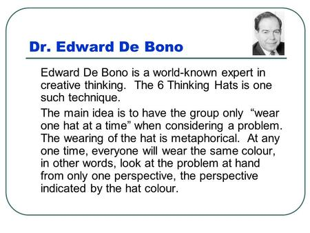 Dr. Edward De Bono Edward De Bono is a world-known expert in creative thinking. The 6 Thinking Hats is one such technique. The main idea is to have the.