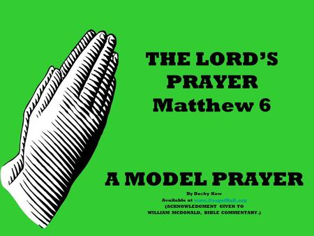 THE LORD'S PRAYER Matthew 6 A MODEL PRAYER By Becky Kew Available at www.GospelHall.orgwww.GospelHall.org (ACKNOWLEDGMENT GIVEN TO WILLIAM MCDONALD, BIBLE.