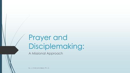 Prayer and Disciplemaking: A Missional Approach By J. Chris Schofield, Ph. D.