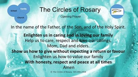 The Circles of Rosary Opening Prayer In the name of the Father, of the Son, and of the Holy Spirit. Enlighten us in caring and in loving our family Help.
