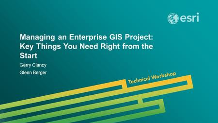 Esri UC 2014 | Technical Workshop | Managing an Enterprise GIS Project: Key Things You Need Right from the Start Gerry Clancy Glenn Berger.