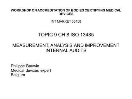 WORKSHOP ON ACCREDITATION OF BODIES CERTIFYING MEDICAL DEVICES INT MARKET 56458 TOPIC 9 CH 8 ISO 13485 MEASUREMENT, ANALYSIS AND IMPROVEMENT INTERNAL AUDITS.