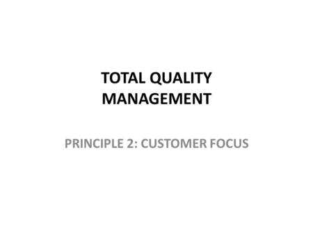 TOTAL QUALITY MANAGEMENT PRINCIPLE 2: CUSTOMER FOCUS.