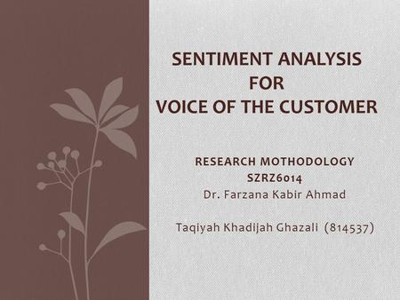 RESEARCH MOTHODOLOGY SZRZ6014 Dr. Farzana Kabir Ahmad Taqiyah Khadijah Ghazali (814537) SENTIMENT ANALYSIS FOR VOICE OF THE CUSTOMER.