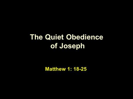 The Quiet Obedience of Joseph Matthew 1: 18-25. Being the father … … he didn't have to be.