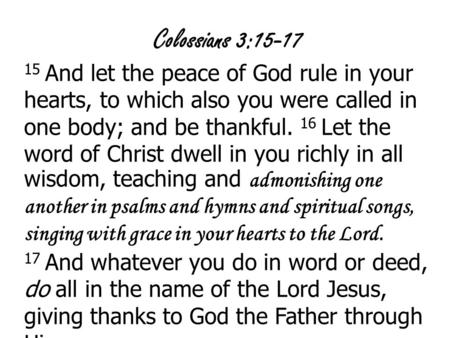 Colossians 3:15-17 15 And let the peace of God rule in your hearts, to which also you were called in one body; and be thankful. 16 Let the word of Christ.