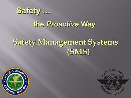 Safety Management Systems (SMS) (SMS) Safety … the Proactive Way Safety … the Proactive Way.