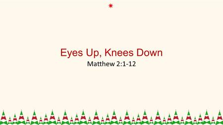 Eyes Up, Knees Down Matthew 2:1-12. 1 Now after Jesus was born in Bethlehem of Judea in the days of Herod the king, behold, wise men from the east came.
