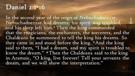 Daniel 2:1-16 In the second year of the reign of Nebuchadnezzar, Nebuchadnezzar had dreams; his spirit was troubled, and his sleep left him. 2 Then the.