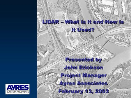 LiDAR – What is it and How is it Used? Presented by John Erickson Project Manager Ayres Associates February 13, 2003 Presented by John Erickson Project.