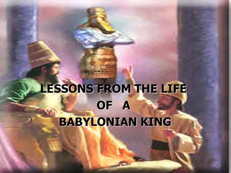 LESSONS FROM THE LIFE OF A BABYLONIAN KING BABYLONIAN KING.