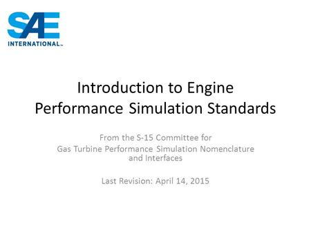 Introduction to Engine Performance Simulation Standards From the S-15 Committee for Gas Turbine Performance Simulation Nomenclature and Interfaces Last.