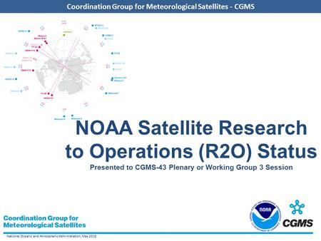 National Oceanic and Atmospheric Administration, May 2015 Coordination Group for Meteorological Satellites - CGMS NOAA Satellite Research to Operations.