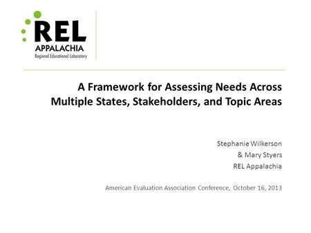 A Framework for Assessing Needs Across Multiple States, Stakeholders, and Topic Areas Stephanie Wilkerson & Mary Styers REL Appalachia American Evaluation.