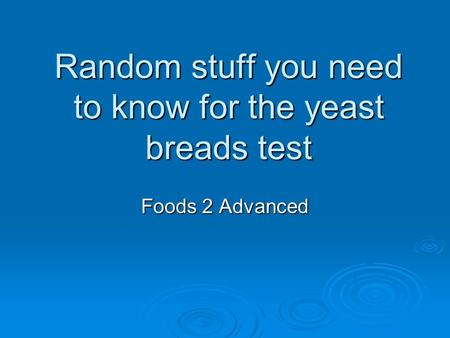 Random stuff you need to know for the yeast breads test Foods 2 Advanced.