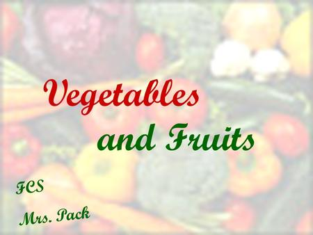 And Fruits Vegetables FCS Mrs. Pack. Why Eat Vegetables? Vegetables are fairly low in cost and calories Nutritional Value Versatility Easy to prepare.