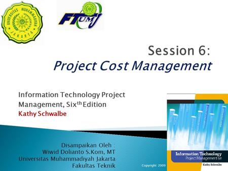 Information Technology Project Management, Six th Edition Kathy Schwalbe Copyright 20091 Disampaikan Oleh : Wiwid Dolianto S.Kom, MT Universitas Muhammadiyah.