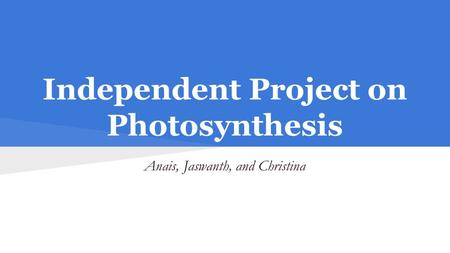 Independent Project on Photosynthesis Anais, Jaswanth, and Christina.