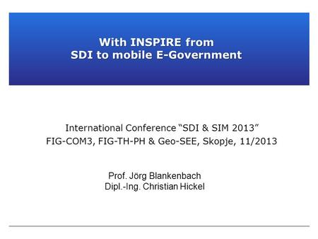 "Prof. Jörg Blankenbach Dipl.-Ing. Christian Hickel International Conference ""SDI & SIM 2013"" FIG-COM3, FIG-TH-PH & Geo-SEE, Skopje, 11/2013 With INSPIRE."