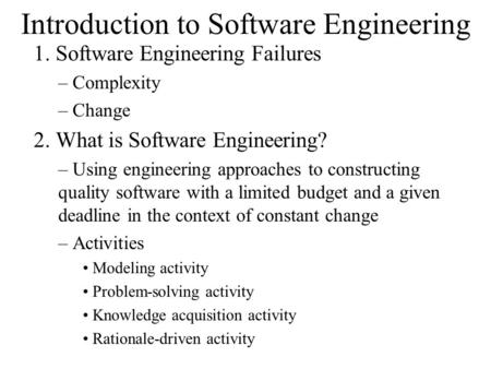 Introduction to Software Engineering 1. Software Engineering Failures – Complexity – Change 2. What is Software Engineering? – Using engineering approaches.