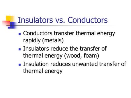 Insulators vs. Conductors Conductors transfer thermal energy rapidly (metals) Insulators reduce the transfer of thermal energy (wood, foam) Insulation.