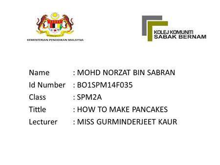 Name: MOHD NORZAT BIN SABRAN Id Number: BO1SPM14F035 Class: SPM2A Tittle: HOW TO MAKE PANCAKES Lecturer: MISS GURMINDERJEET KAUR.