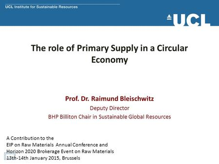 The role of Primary Supply in a Circular Economy Prof. Dr. Raimund Bleischwitz Deputy Director BHP Billiton Chair in Sustainable Global Resources A Contribution.