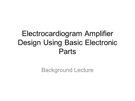 Electrocardiogram Amplifier Design Using Basic Electronic Parts Background Lecture.