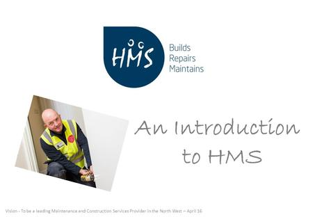 Vision - To be a leading Maintenance and Construction Services Provider in the North West – April 16 An Introduction to HMS.
