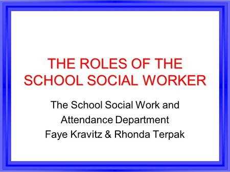 THE ROLES OF THE SCHOOL SOCIAL WORKER The School Social Work and Attendance Department Faye Kravitz & Rhonda Terpak.