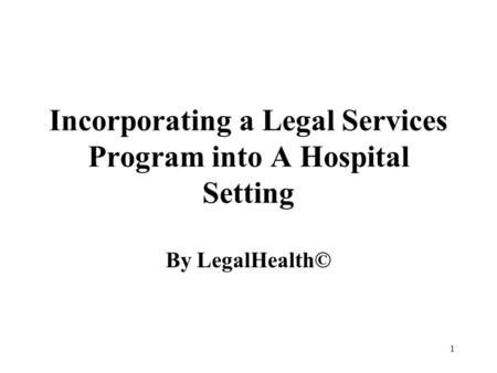 1 Incorporating a Legal Services Program into A Hospital Setting By LegalHealth©