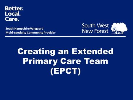 Creating an Extended Primary Care Team (EPCT) South Hampshire Vanguard Multi-specialty Community Provider.