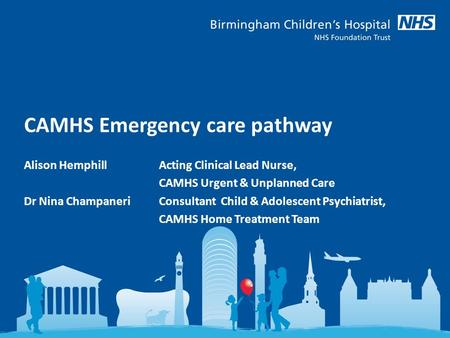 CAMHS Emergency care pathway Alison Hemphill Acting Clinical Lead Nurse, CAMHS Urgent & Unplanned Care Dr Nina Champaneri Consultant Child & Adolescent.