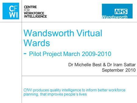 CfWI produces quality intelligence to inform better workforce planning, that improves people's lives Wandsworth Virtual Wards - Pilot Project March 2009-2010.