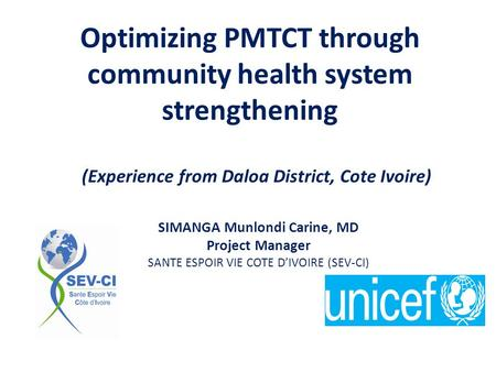 Optimizing PMTCT through community health system strengthening (Experience from Daloa District, Cote Ivoire) SIMANGA Munlondi Carine, MD Project Manager.