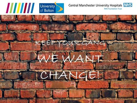 WE WANT CHANGE! KEEP YOUR GANG. Anna Kime - Integrated Practice Project Manager Who We Are Russell Gurbutt - Senior Lecturer.