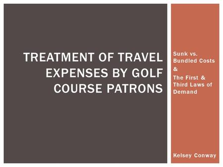 Sunk vs. Bundled Costs & The First & Third Laws of Demand TREATMENT OF TRAVEL EXPENSES BY GOLF COURSE PATRONS Kelsey Conway.