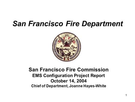 1 San Francisco Fire Department San Francisco Fire Commission EMS Configuration Project Report October 14, 2004 Chief of Department, Joanne Hayes-White.