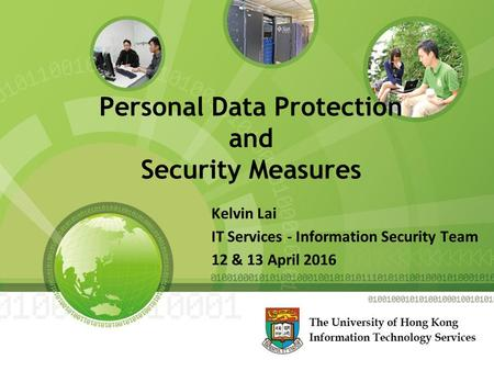 Personal Data Protection and Security Measures Kelvin Lai IT Services - Information Security Team 12 & 13 April 2016.