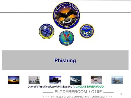 FLTCYBERCOM / C10F    U.S. FLEET CYBER COMMAND / U.S. TENTH FLEET    1 Overall Classification of this Briefing is UNCLASSIFIED//FOUO Phishing.
